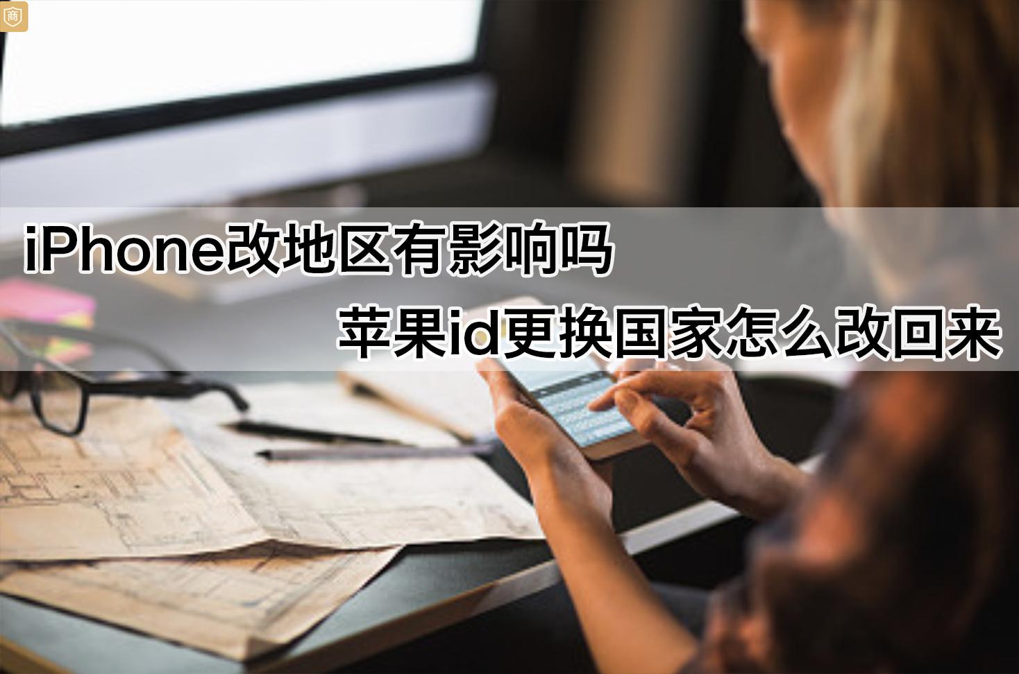 iphone账号改地区有影响吗?苹果id更换国家怎么改回来